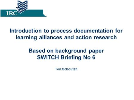 Introduction to process documentation for learning alliances and action research Based on background paper SWITCH Briefing No 6 Ton Schouten.