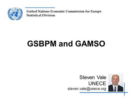 United Nations Economic Commission for Europe Statistical Division GSBPM and GAMSO Steven Vale UNECE