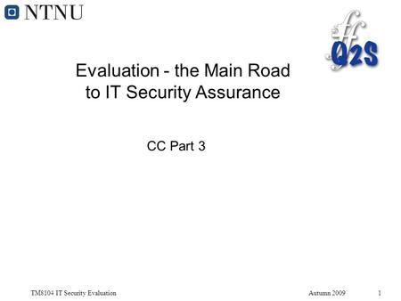 TM8104 IT Security EvaluationAutumn 20091 Evaluation - the Main Road to IT Security Assurance CC Part 3.