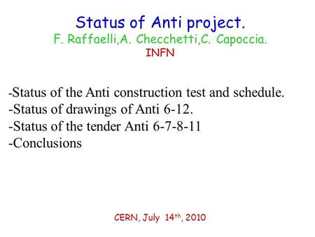 Status of Anti project. F. Raffaelli,A. Checchetti,C. Capoccia. INFN CERN, July 14 th, 2010 - Status of the Anti construction test and schedule. -Status.
