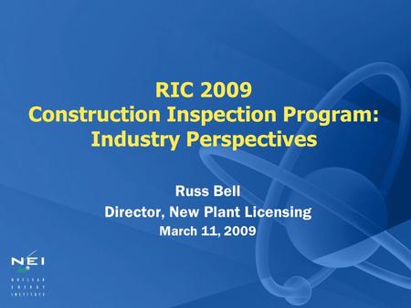 RIC 2009 Construction Inspection Program: Industry Perspectives Russ Bell Director, New Plant Licensing March 11, 2009.