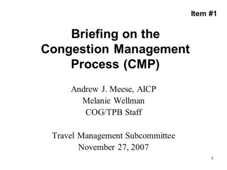 1 Briefing on the Congestion Management Process (CMP) Andrew J. Meese, AICP Melanie Wellman COG/TPB Staff Travel Management Subcommittee November 27, 2007.