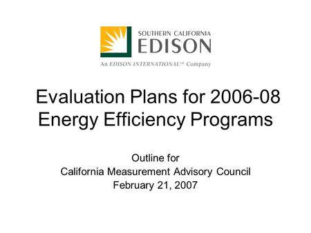 Evaluation Plans for 2006-08 Energy Efficiency Programs Outline for California Measurement Advisory Council February 21, 2007.