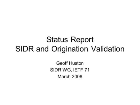 Status Report SIDR and Origination Validation Geoff Huston SIDR WG, IETF 71 March 2008.