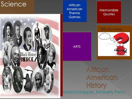  Marcia Hopper, Kimberly Perry, Science African American Theme Games African American Theme Games ARTS Memorable Quotes Memorable Quotes QUIZ Did you.