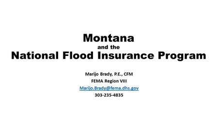 Montana and the National Flood Insurance Program Marijo Brady, P.E., CFM FEMA Region VIII 303-235-4835.
