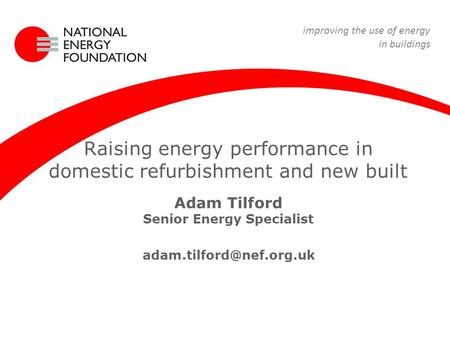 22 April 09 Renewable Energy Course Raising energy performance in domestic refurbishment and new built Adam Tilford Senior Energy Specialist