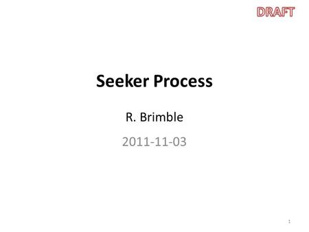 Seeker Process R. Brimble 2011-11-03 1. Introduction The slides here describe the development process to be used on the Seeker project. The process is.