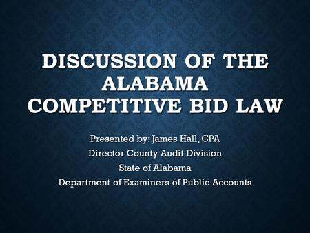 DISCUSSION OF THE ALABAMA COMPETITIVE BID LAW Presented by: James Hall, CPA Director County Audit Division State of Alabama Department of Examiners of.