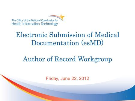 Electronic Submission of Medical Documentation (esMD) Author of Record Workgroup Friday, June 22, 2012 1.