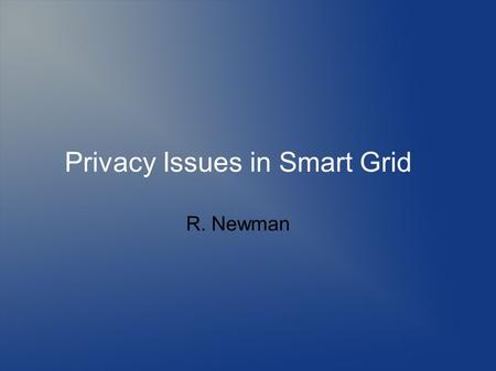 Privacy Issues in Smart Grid R. Newman. Topics Defining anonymity Need for anonymity Defining privacy Threats to anonymity and privacy Mechanisms to provide.