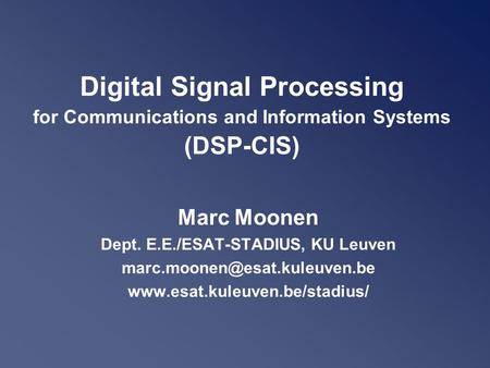 Digital Signal Processing for Communications and Information Systems (DSP-CIS) Marc Moonen Dept. E.E./ESAT-STADIUS, KU Leuven