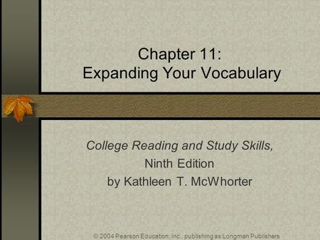 © 2004 Pearson Education, Inc., publishing as Longman Publishers Chapter 11: Expanding Your Vocabulary College Reading and Study Skills, Ninth Edition.