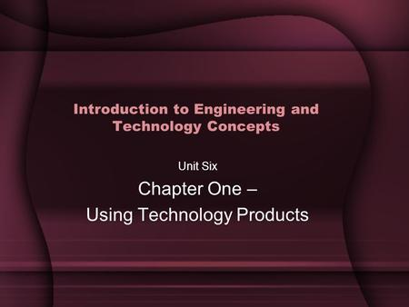 Introduction to Engineering and Technology Concepts Unit Six Chapter One – Using Technology Products.