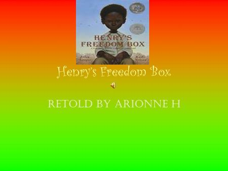 Henry's Freedom Box Retold by Arionne H Henry Brown wasn't sure how old he was. Henry was a slave. And slaves weren't allowed to know their birthday.