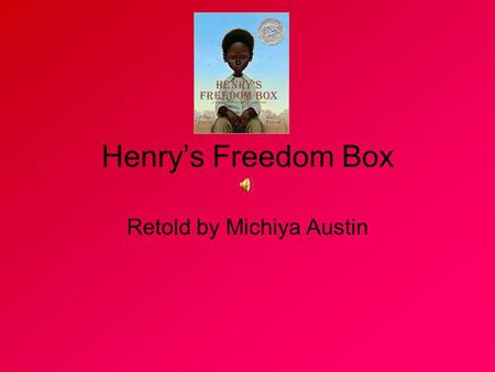Henry's Freedom Box Retold by Michiya Austin Henry Brown was born into slavery in 1815 or 1816 on the Louisa plantation of John Barret, a former mayor.