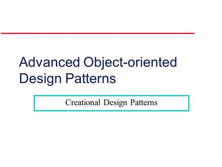 Advanced Object-oriented Design Patterns Creational Design Patterns.