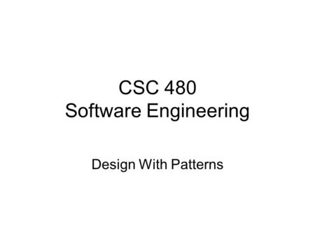 CSC 480 Software Engineering Design With Patterns.