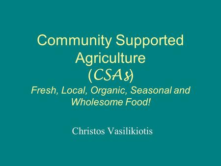 Community Supported Agriculture ( CSAs ) Fresh, Local, Organic, Seasonal and Wholesome Food! Christos Vasilikiotis.