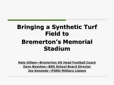 Bringing a Synthetic Turf Field to Bremerton's Memorial Stadium Nate Gillam—Bremerton HS Head Football Coach Dave Boynton—BSD School Board Director Joe.