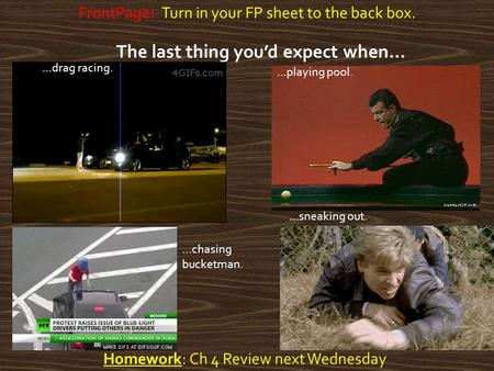 Homework: Ch 4 Review next Wednesday FrontPage: Turn in your FP sheet to the back box. The last thing you'd expect when… …sneaking out. …playing pool.