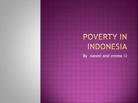 By naomi and emma.  The people living in Indonesia live in really poor conditions.  They live in these conditions because they don't have a good job.