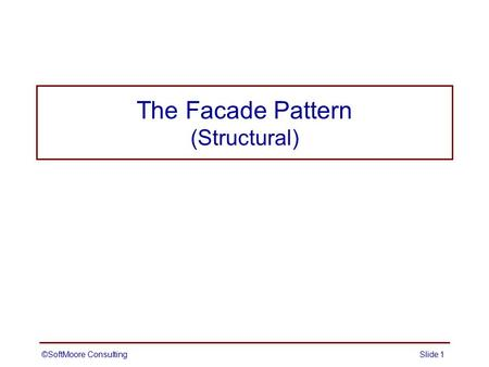 The Facade Pattern (Structural) ©SoftMoore ConsultingSlide 1.