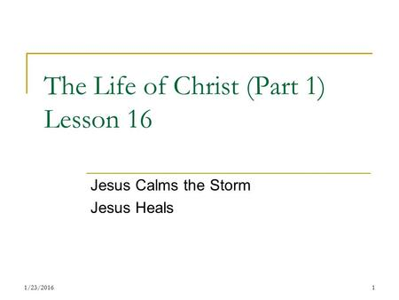 The Life of Christ (Part 1) Lesson 16 Jesus Calms the Storm Jesus Heals 11/23/2016.