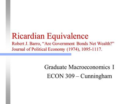 "Ricardian Equivalence Robert J. Barro, ""Are Government Bonds Net Wealth?"" Journal of Political Economy (1974), 1095-1117. Graduate Macroeconomics I ECON."