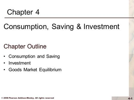 © 2008 Pearson Addison-Wesley. All rights reserved 4-1 Chapter Outline Consumption and Saving Investment Goods Market Equilibrium Chapter 4 Consumption,