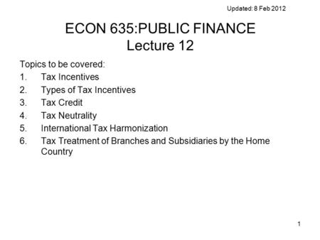 1 Updated: 8 Feb 2012 ECON 635:PUBLIC FINANCE Lecture 12 Topics to be covered: 1.Tax Incentives 2.Types of Tax Incentives 3.Tax Credit 4.Tax Neutrality.