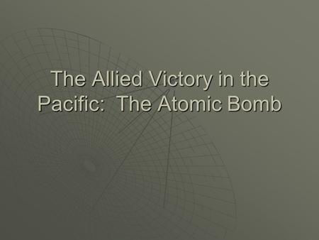 The Allied Victory in the Pacific: The Atomic Bomb