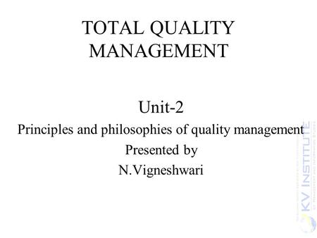 TOTAL QUALITY MANAGEMENT Unit-2 Principles and philosophies of quality management Presented by N.Vigneshwari.