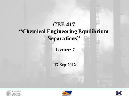 "CBE 417 ""Chemical Engineering Equilibrium Separations"" 1 Lecture: 7 17 Sep 2012."