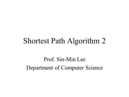 Shortest Path Algorithm 2 Prof. Sin-Min Lee Department of Computer Science.