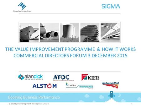 © 2013 Sigma Management Development Limited THE VALUE IMPROVEMENT PROGRAMME & HOW IT WORKS COMMERCIAL DIRECTORS FORUM 3 DECEMBER 2015 1.