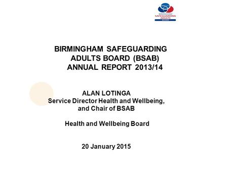 BIRMINGHAM SAFEGUARDING ADULTS BOARD (BSAB) ANNUAL REPORT 2013/14 ALAN LOTINGA Service Director Health and Wellbeing, and Chair of BSAB Health and Wellbeing.