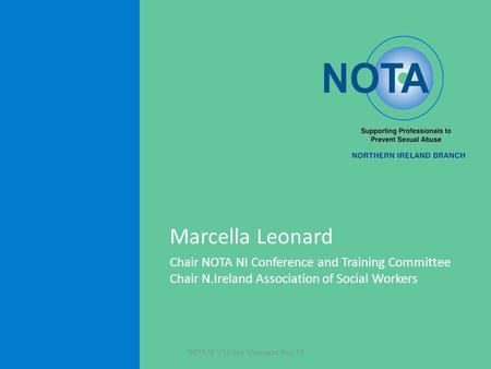 Marcella Leonard Chair NOTA NI Conference and Training Committee Chair N.Ireland Association of Social Workers NOTA NI U12 Key Messages Nov 15.