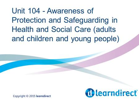 Unit 104 - Awareness of Protection and Safeguarding in Health and Social Care (adults and children and young people)