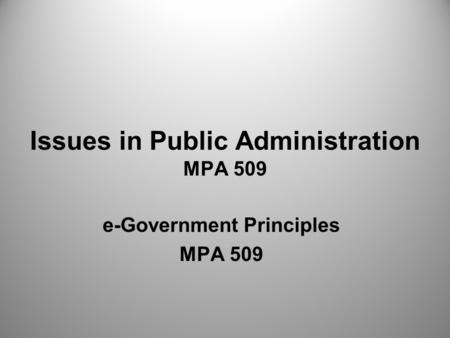 Issues in Public Administration MPA 509 e-Government Principles MPA 509.