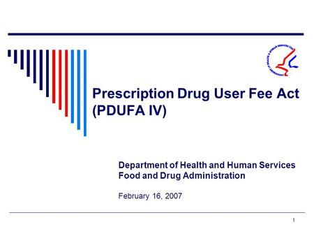 1 Prescription Drug User Fee Act (PDUFA IV) Department of Health and Human Services Food and Drug Administration February 16, 2007.