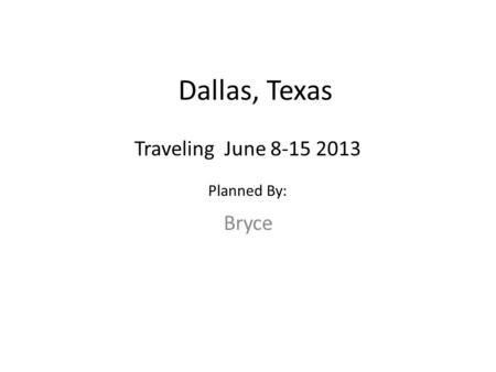 Dallas, Texas Bryce Traveling June 8-15 2013 Planned By: