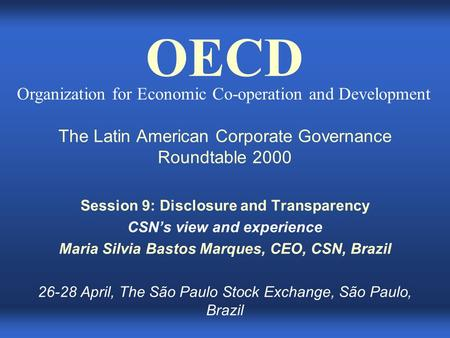 The Latin American Corporate Governance Roundtable 2000 Session 9: Disclosure and Transparency CSN's view and experience Maria Silvia Bastos Marques, CEO,