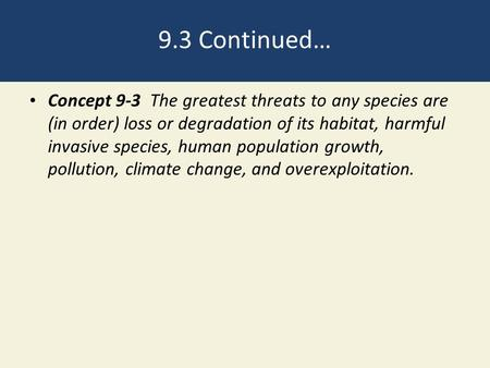 9.3 Continued… Concept 9-3 The greatest threats to any species are (in order) loss or degradation of its habitat, harmful invasive species, human population.