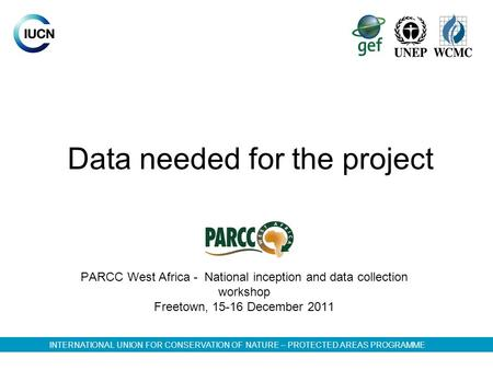 Data needed for the project PARCC West Africa - National inception and data collection workshop Freetown, 15-16 December 2011 INTERNATIONAL UNION FOR CONSERVATION.