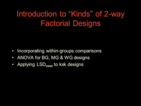 "Introduction to ""Kinds"" of 2-way Factorial Designs Incorporating within-groups comparisons ANOVA for BG, MG & WG designs Applying LSD mmd to kxk designs."