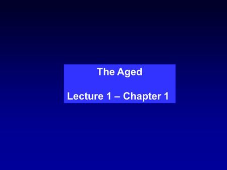 The Aged Lecture 1 – Chapter 1. Is Aging Universal? Similar molecular and cellular changes of aging are found throughout the animal kingdom, including.