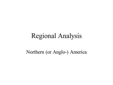 Regional Analysis Northern (or Anglo-) America. Anglo America.