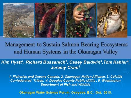 Okanagan Water Science Forum, Osoyoos, B.C., Oct, 2015. Management to Sustain Salmon Bearing Ecosystems and Human Systems in the Okanagan Valley Management.