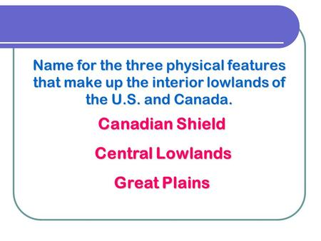 Name for the three physical features that make up the interior lowlands of the U.S. and Canada. Canadian Shield Central Lowlands Great Plains.